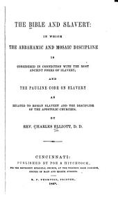 The Bible and Slavery: In which the Abrahamic and Mosaic Discipline is Considered in Connection with the Most Ancient Forms of Slavery; and the Pauline Code on Slavery as Related to Roman Slavery and the Discipline of the Apostolic Churches