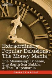 Extraordinary Popular Delusions, the Money Mani: The Mississippi Scheme, the South-Sea Bubble, and the Tulipomania
