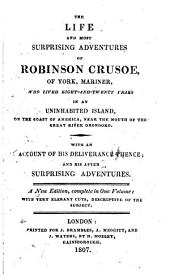 The Life and Most Surprising Adventures of Robinson Crusoe, of York, Mariner, who Lived Eight-and-twenty Years in an Uninhabited Island, on the Coast of America, Near the Mouth of the Great River Oronooko. With an Account of His Deliverance Thence: And His After Surprising Adventures