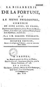 La Bisarrerie de la Fortune, ou le Jeune philosophe. Comédie en cinq actes, en prose, représentée pour la première fois au théâtre du Marais, à Paris, le 16 avril 1793,... par J. M. Loaisel Tréogate