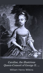 Caroline, the Illustrious Queen-Consort of George II. and Sometime Queen-Regent: A Study of Her Life and Time, Volume 2