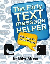 The Flirty Text Message Helper: Witty Texts For Clever People: An Awesome Collection Of Flirt Texts