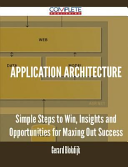 Application Architecture - Simple Steps to Win, Insights and Opportunities for Maxing Out Success