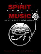 The Spirit Behind the Music: Exposing the Hidden Agenda to Distort the Minds of Today's Generation