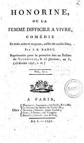 Honorine, ou la Femme difficile à vivre, comédie en trois actes et en prose, mêlée de vaudevilles; par J. B. Radet. Représentée pour la première fois au Théâtre du Vaudeville, le 25 pluviôse an 3, (13 février 1795, v. st.)