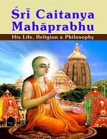 Sri Caitanya Mahaprabhu  His Life Religion and Philosophy PDF