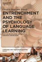 Entrenchment and the Psychology of Language Learning: How We Reorganize and Adapt Linguistic Knowledge
