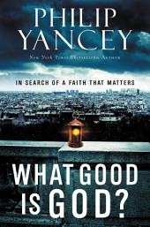 What Good Is God?: In Search of a Faith That Matters