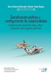 Socialización política y configuración de subjetividades: Construcción social de niños, niñas y jóvenes como sujetos políticos