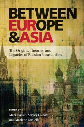 Between Europe and Asia: The Origins, Theories, and Legacies of Russian Eurasianism