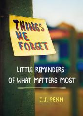 Things We Forget: Little Reminders of What Matters Most