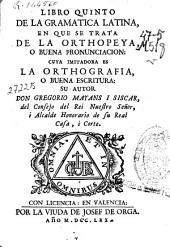 Libro quinto de la gramatica latina: en que se trata de la orthopeya o buena pronunciacion, cuya imitadora es la ortographia o buena escritura