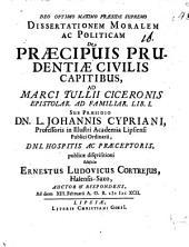 Dissertationem mor. ac polit. de praecipuis prudentiae civilis capitibus: ad Marci Tullii Ciceronis epistolar. ad Familiar. lib. I