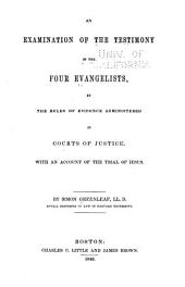 An Examination of the Testimony of the Four Evangelists, by the Rules of Evidence Administered in Courts of Justice: With an Account of the Trial of Jesus