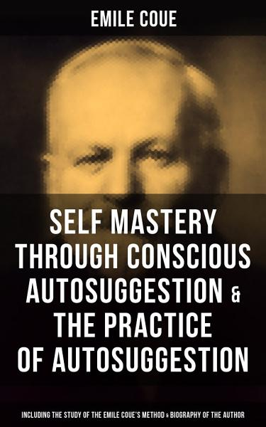 EMILE COUE: Self Mastery Through Conscious Autosuggestion & The Practice of Autosuggestion (Including the Study of the Emile Coue's Method & Biography of the Author)