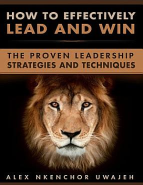 How to Effectively Lead and Win  The Proven Leadership Strategies and Techniques PDF