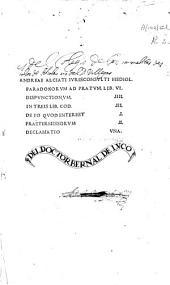 Andreae Alciati... Paradoxorum ad Pratum lib. VI: Dispunctionum IIII. In treis lib. Cod. III. De eo quod interest I. Praetermissorum II. Declamatio vna