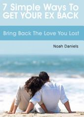 7 Simple Ways To Get Your Ex Back: Bring Back the Love you Lost