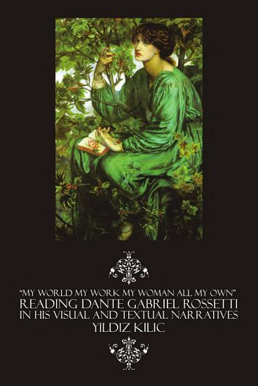 MY WORLD MY WORK MY WOMAN ALL MY OWN    READING DANTE GABRIEL ROSSETTI IN HIS VISUAL AND TEXTUAL NARRATIVES PDF