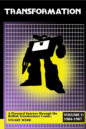 Transformation  A Personal Journey Through the British Transformers Comic Volume 1  1984 1987