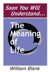 Soon You Will Understand... The Meaning of Life