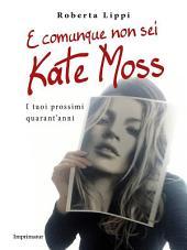 E comunque non sei Kate Moss: I tuoi prossimi quarant'anni