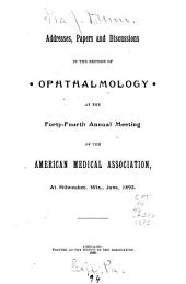 Addresses, Papers and Discussions in the Section of Ophthalmology: At the Forty-fourth Annual Meeting of the American Medical Association, at Milwaukee, Wis., June, 1893