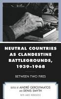 Neutral Countries as Clandestine Battlegrounds  1939   1968 PDF