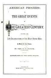 American Progress: Or, The Great Events of the Greatest Century, Including Also Life Delineations of Our Most Noted Men. A Book for the Times