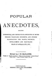 Popular Anecdotes: Including Interesting and Instructive Anecdotes of Noted Persons, Startling Incidents, and Stories Illustrating the Habits, Instincts, Intelligence and Marvelous Feats of Animals, Etc., Etc