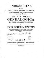 Indice geral dos appellidos, nomes proprios, e cousas notaveis, que se comprehendem nos treze tomos da Historia genealogica da casa real portugueza, e dos documentos comprehendidos nos seis volumes de Provas, com que se acha authorisa da a mesma historia