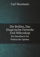 Die Brillen, das dioptrische Fernrohr und Mikroskop: ein Handbuch für praktische Optiker