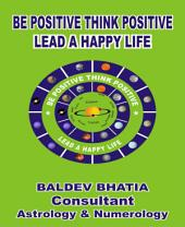Be Positive Think Positive: -Lead a Happy Life