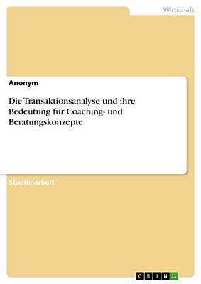 Die Transaktionsanalyse und ihre Bedeutung f  r Coaching  und Beratungskonzepte PDF