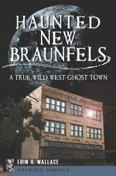 Haunted New Braunfels: A True Wild West Ghost Town