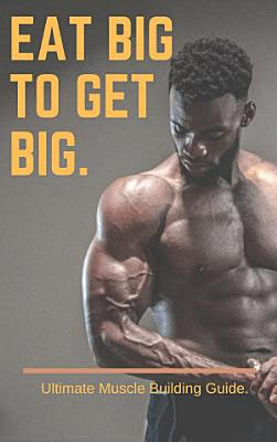 Eat Big to Get Big  A complete lean Muscle building guide