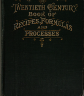 Henleys' Twentieth Century Book of Recipes, Formulas and Processes: Containing Nearly Ten Thousand Selected Scientific, Chemical, Technical and Household Recipes, Formulas and Processes for Use in the Laboratory, the Office, the Workshop and in the Home