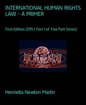 INTERNATIONAL HUMAN RIGHTS LAW - A PRIMER: First Edition 2015 ( Part 1 of Five Part Series)