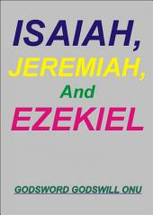 Isaiah, Jeremiah, and Ezekiel, the Prophets: The Ministries of Prophets Isaiah, Jeremiah, and Ezekiel
