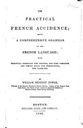 The Practical French Accidence: Being a Comprehensive Grammar of the French Language : with Practical Exercises for Writing, and Very Complete and Simple Rules for Pronouncing the Language