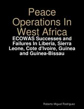 Peace Operations In West Africa -ECOWAS Successes and Failures In Liberia, Sierra Leone, Cote d'Ivoire, Guinea and Guinea-Bissau