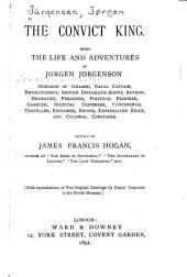 The Convict King: Being the Life and Adventures of Jorgen Jorgenson, Monarch of Iceland, Naval Captain, Revolutionist, British Diplomatic Agent, Author, Dramatist, Preacher, Political Prisoner, Gambler, Hospital Dispenser, Continental Traveller, Explorer, Editor, Expatriated Exile, and Colonial Constable