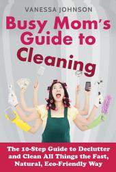 Busy Mom's Guide to Cleaning: The 10-Step Guide to Declutter and Clean All Things the Fast, Natural, Eco-Friendly Way