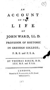 An Account of the Life of John Ward, LL.D.: Professor of Rhetoric in Gresham College; ... By Thomas Birch, ...