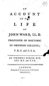An Account of the Life of John Ward, LL.D.: Professor of Rhetoric in Gresham College; ... By Thomas Birch, ...