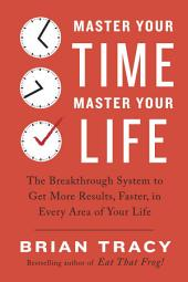 Master Your Time, Master Your Life: The Breakthrough System to Get More Results, Faster, in Every Area of Your Life