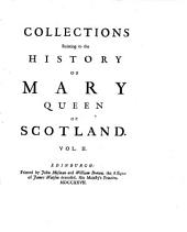 Collections Relating to the History Of Mary Queen of Scotland: In Four Volumes. Containing A Great Number of Original Papers Never Before Printed. Also a Few Scarce Pieces Reprinted, Taken from the Best Copies. With An Explanatory Index of the Obsolete Words, and Prefaces Shewing the Importance of These Collections, Volume 2