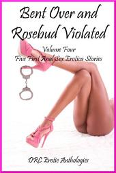 Bent Over and Rosebud Violated Volume Four: Five First Time Stories