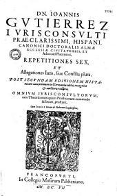 Repetitiones sex et allegationes Iuris sive consilia plura...