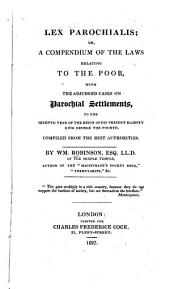 Lex parochialis; or, A compendium of the laws relating to the poor: with the adjudged cases on parochial settlements to the seventh year of the reign of His present Majesty King George the Fourth